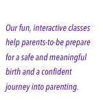 Childbirth Classes Our fun, interactive classes help parents-to-be prepare for a safe and meaningful birth and a confident journey into parenting.